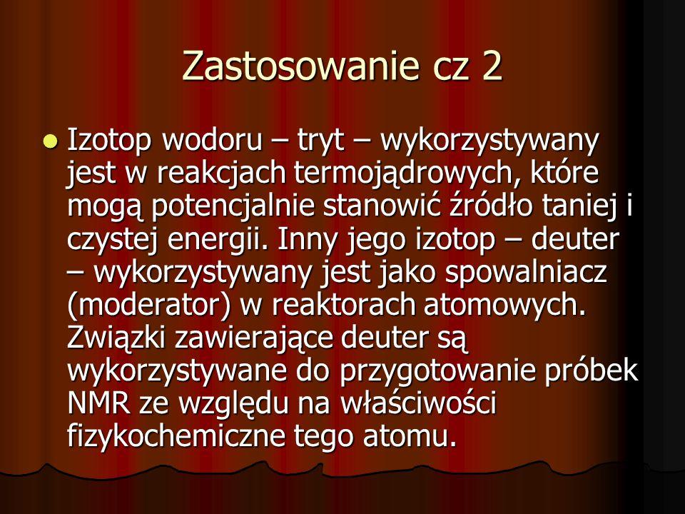 Zastosowanie cz 2 Izotop wodoru – tryt – wykorzystywany jest w reakcjach termojądrowych, które mogą potencjalnie stanowić źródło taniej i czystej ener