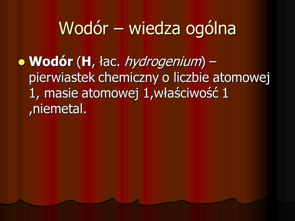 Wodór – wiedza ogólna Wodór (H, łac. hydrogenium) – pierwiastek chemiczny o liczbie atomowej 1, masie atomowej 1,właściwość 1,niemetal. Wodór (H, łac.