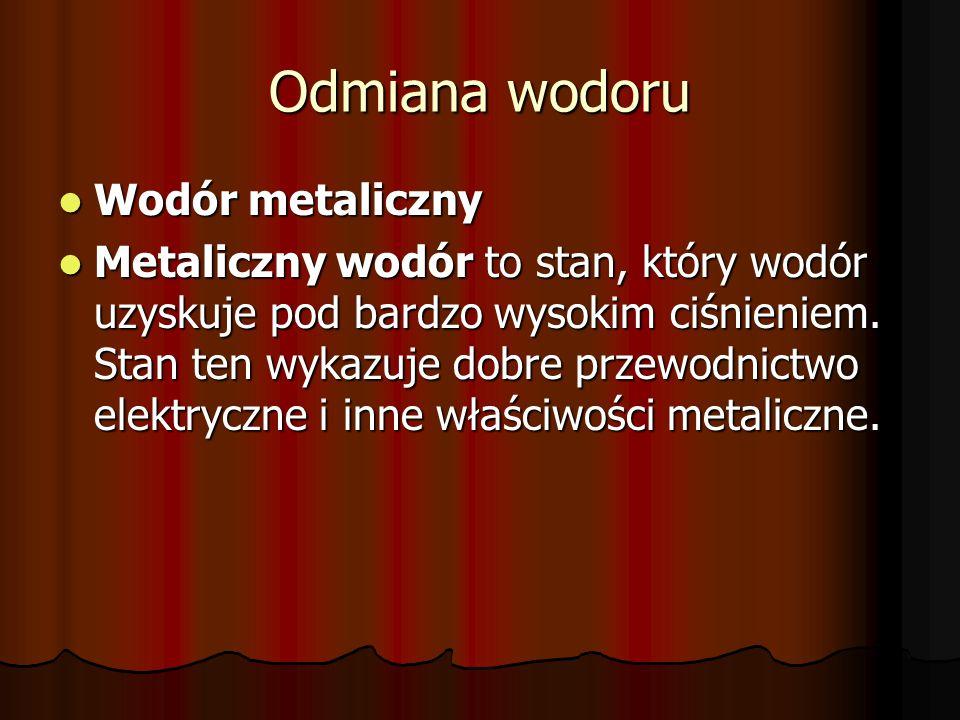 Odmiana wodoru Wodór metaliczny Wodór metaliczny Metaliczny wodór to stan, który wodór uzyskuje pod bardzo wysokim ciśnieniem. Stan ten wykazuje dobre