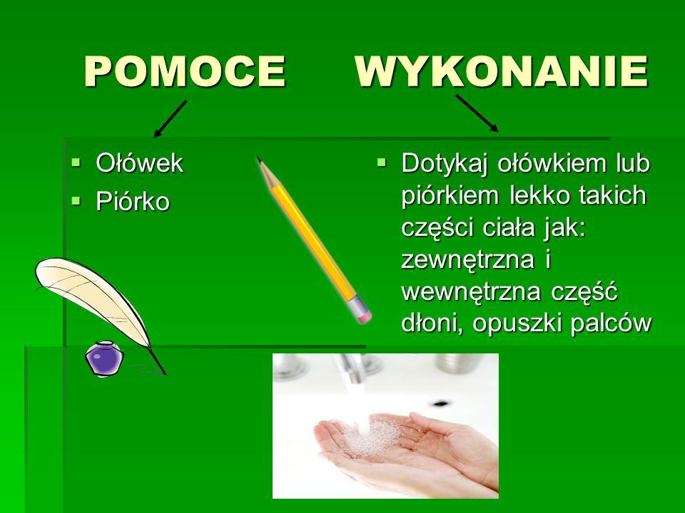 POMOCE WYKONANIE POMOCE WYKONANIE  Ołówek  Piórko  Dotykaj ołówkiem lub piórkiem lekko takich części ciała jak: zewnętrzna i wewnętrzna część dłoni