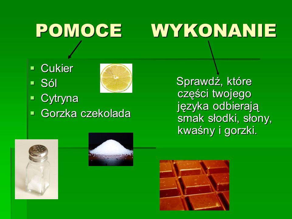 POMOCE WYKONANIE POMOCE WYKONANIE  Cukier  Sól  Cytryna  Gorzka czekolada Sprawdź, które części twojego języka odbierają smak słodki, słony, kwaśn