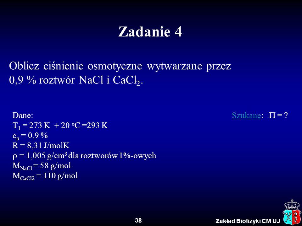 38 Zakład Biofizyki CM UJ Zadanie 4 Oblicz ciśnienie osmotyczne wytwarzane przez 0,9 % roztwór NaCl i CaCl 2. Dane: Szukane:  = ?Szukane T 1 = 273 K