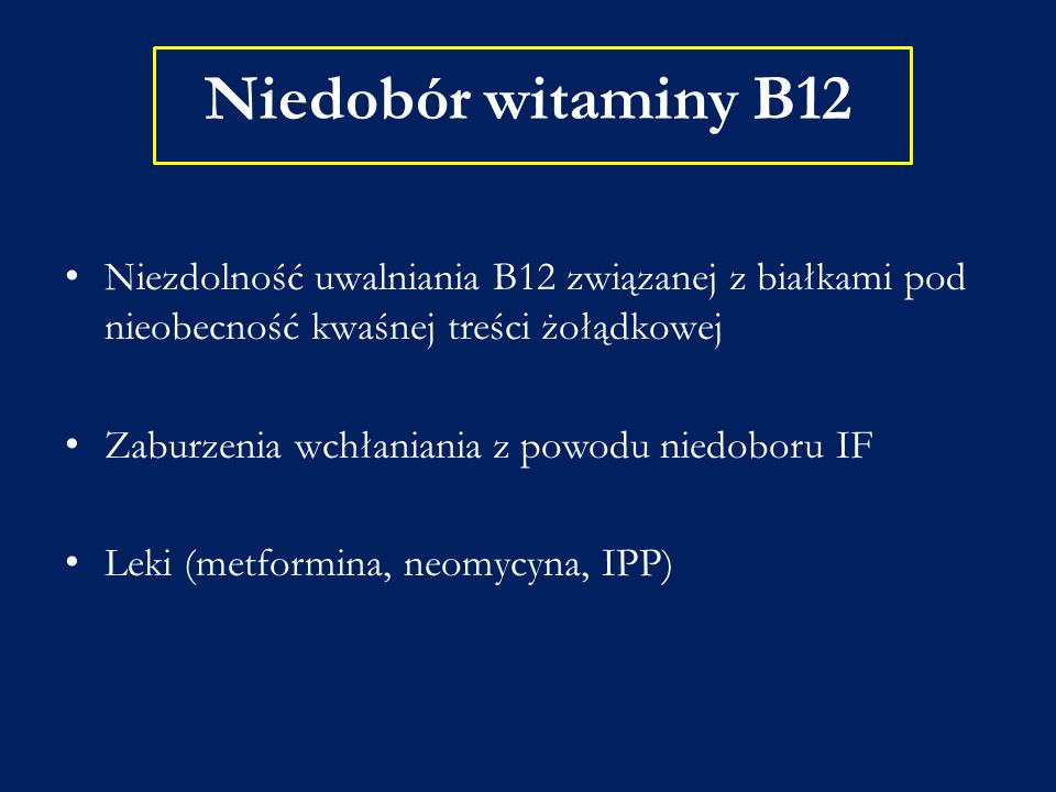 Niedobór witaminy B12 Niezdolność uwalniania B12 związanej z białkami pod nieobecność kwaśnej treści żołądkowej Zaburzenia wchłaniania z powodu niedob