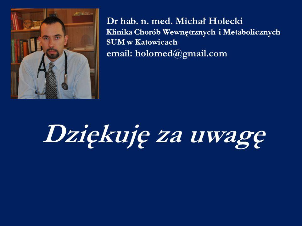 Dr hab. n. med. Michał Holecki Klinika Chorób Wewnętrznych i Metabolicznych SUM w Katowicach email: holomed@gmail.com Dziękuję za uwagę