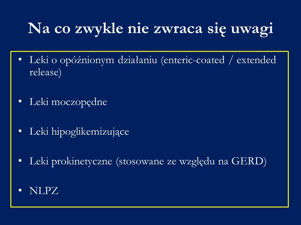 Na co zwykle nie zwraca się uwagi Leki o opóźnionym działaniu (enteric-coated / extended release) Leki moczopędne Leki hipoglikemizujące Leki prokinet