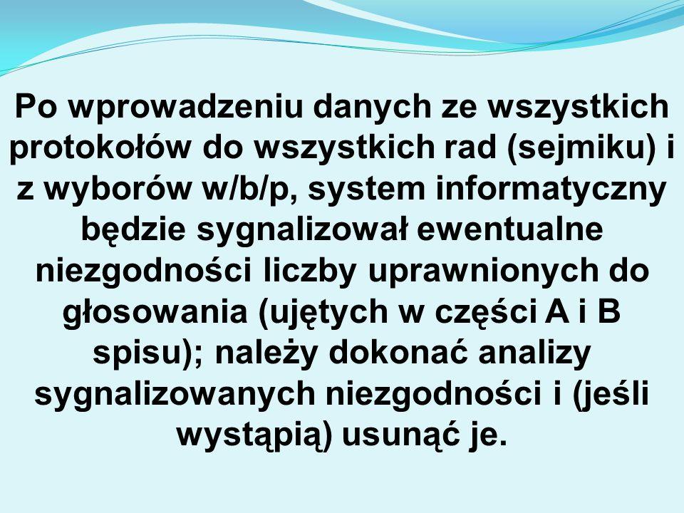 Po wprowadzeniu danych ze wszystkich protokołów do wszystkich rad (sejmiku) i z wyborów w/b/p, system informatyczny będzie sygnalizował ewentualne niezgodności liczby uprawnionych do głosowania (ujętych w części A i B spisu); należy dokonać analizy sygnalizowanych niezgodności i (jeśli wystąpią) usunąć je.
