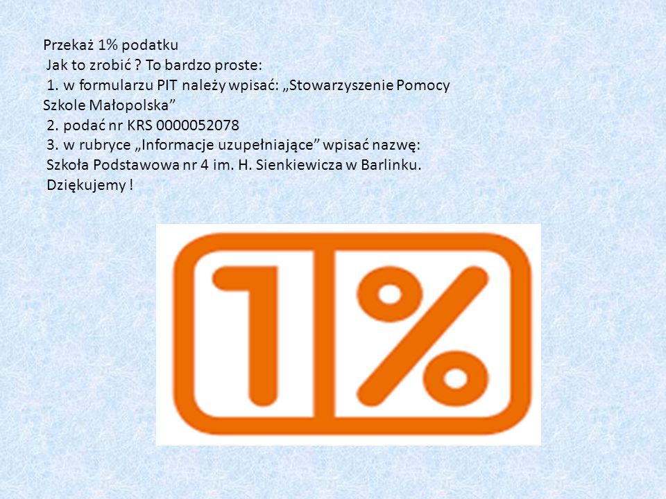 """Przekaż 1% podatku Jak to zrobić ? To bardzo proste: 1. w formularzu PIT należy wpisać: """"Stowarzyszenie Pomocy Szkole Małopolska"""" 2. podać nr KRS 0000"""
