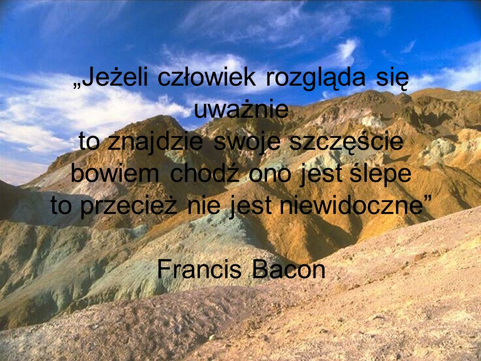 """""""Jeżeli człowiek rozgląda się uważnie to znajdzie swoje szczęście bowiem chodź ono jest ślepe to przecież nie jest niewidoczne Francis Bacon"""