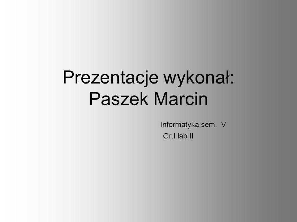 Prezentacje wykonał: Paszek Marcin Informatyka sem. V Gr.I lab II
