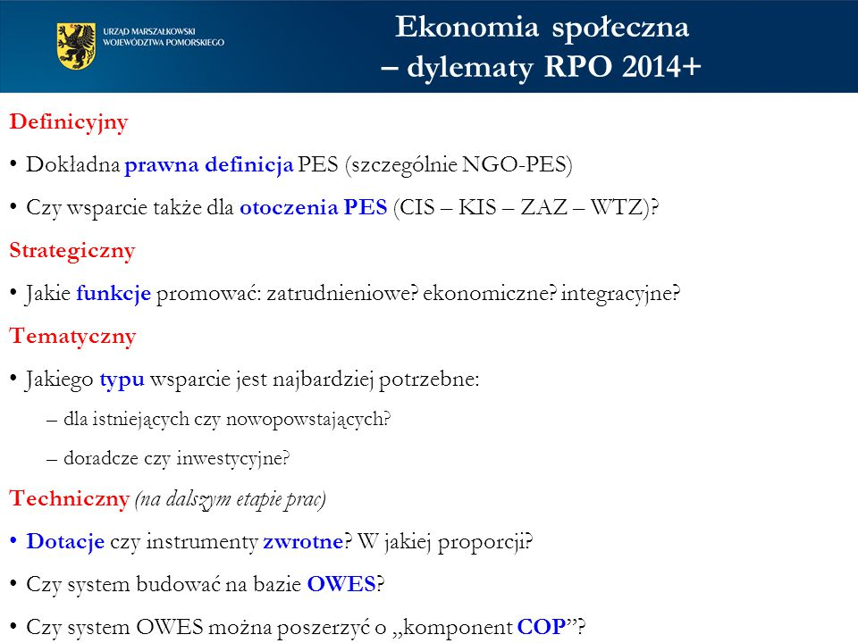 Ekonomia społeczna – dylematy RPO 2014+ Definicyjny Dokładna prawna definicja PES (szczególnie NGO-PES) Czy wsparcie także dla otoczenia PES (CIS – KIS – ZAZ – WTZ).