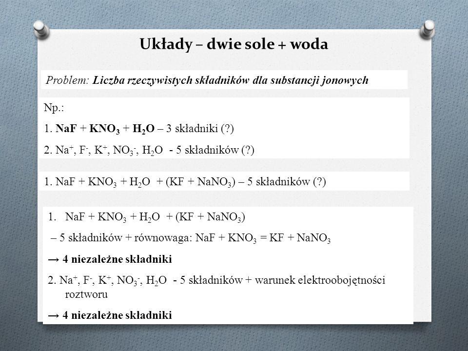 Układy – dwie sole + woda Problem: Liczba rzeczywistych składników dla substancji jonowych Np.: 1. NaF + KNO 3 + H 2 O – 3 składniki (?) 2. Na +, F -,