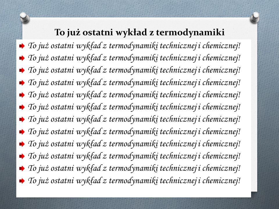 To już ostatni wykład z termodynamiki technicznej i chemicznej!