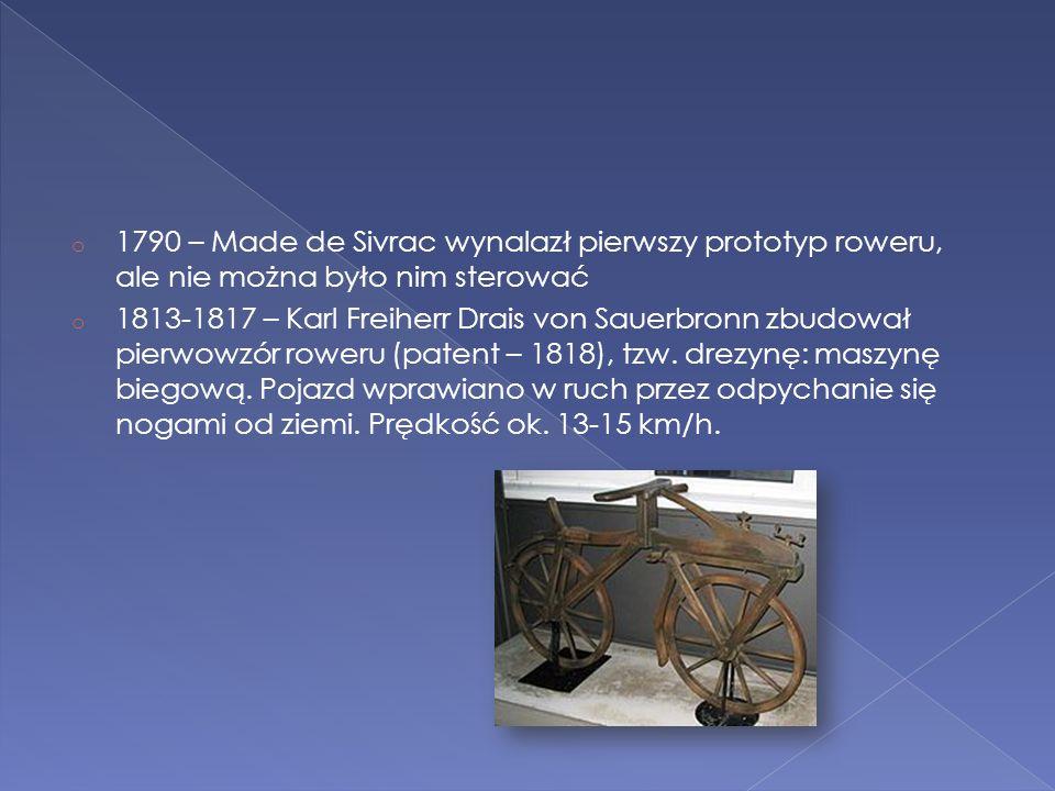 o 1790 – Made de Sivrac wynalazł pierwszy prototyp roweru, ale nie można było nim sterować o 1813-1817 – Karl Freiherr Drais von Sauerbronn zbudował p