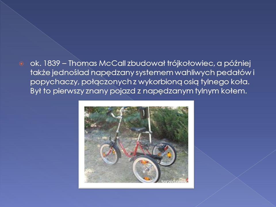  ok. 1839 – Thomas McCall zbudował trójkołowiec, a później także jednoślad napędzany systemem wahliwych pedałów i popychaczy, połączonych z wykorbion