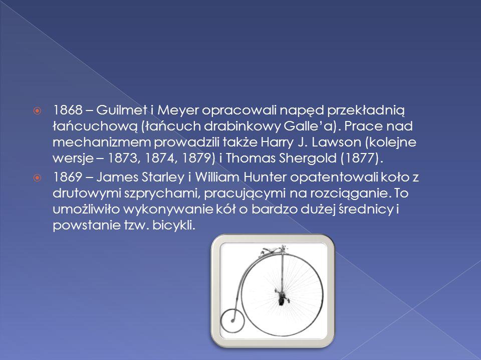  1868 – Guilmet i Meyer opracowali napęd przekładnią łańcuchową (łańcuch drabinkowy Galle'a). Prace nad mechanizmem prowadzili także Harry J. Lawson