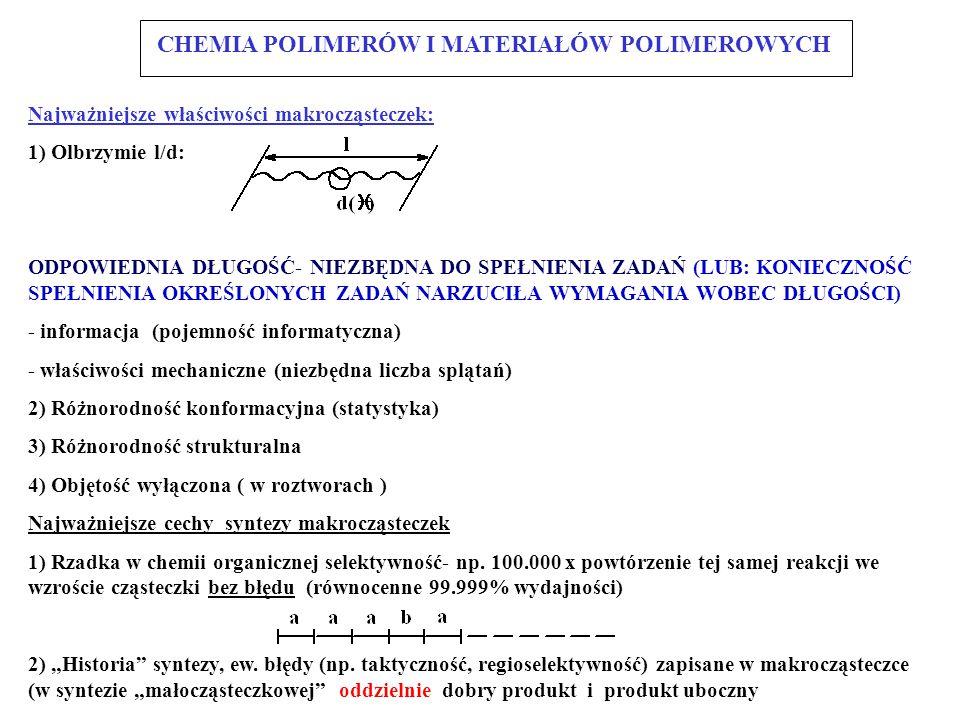 Najważniejsze właściwości makrocząsteczek: 1) Olbrzymie l/d: ODPOWIEDNIA DŁUGOŚĆ- NIEZBĘDNA DO SPEŁNIENIA ZADAŃ (LUB: KONIECZNOŚĆ SPEŁNIENIA OKREŚLONYCH ZADAŃ NARZUCIŁA WYMAGANIA WOBEC DŁUGOŚCI) - informacja (pojemność informatyczna) - właściwości mechaniczne (niezbędna liczba splątań) 2) Różnorodność konformacyjna (statystyka) 3) Różnorodność strukturalna 4) Objętość wyłączona ( w roztworach ) Najważniejsze cechy syntezy makrocząsteczek 1) Rzadka w chemii organicznej selektywność- np.