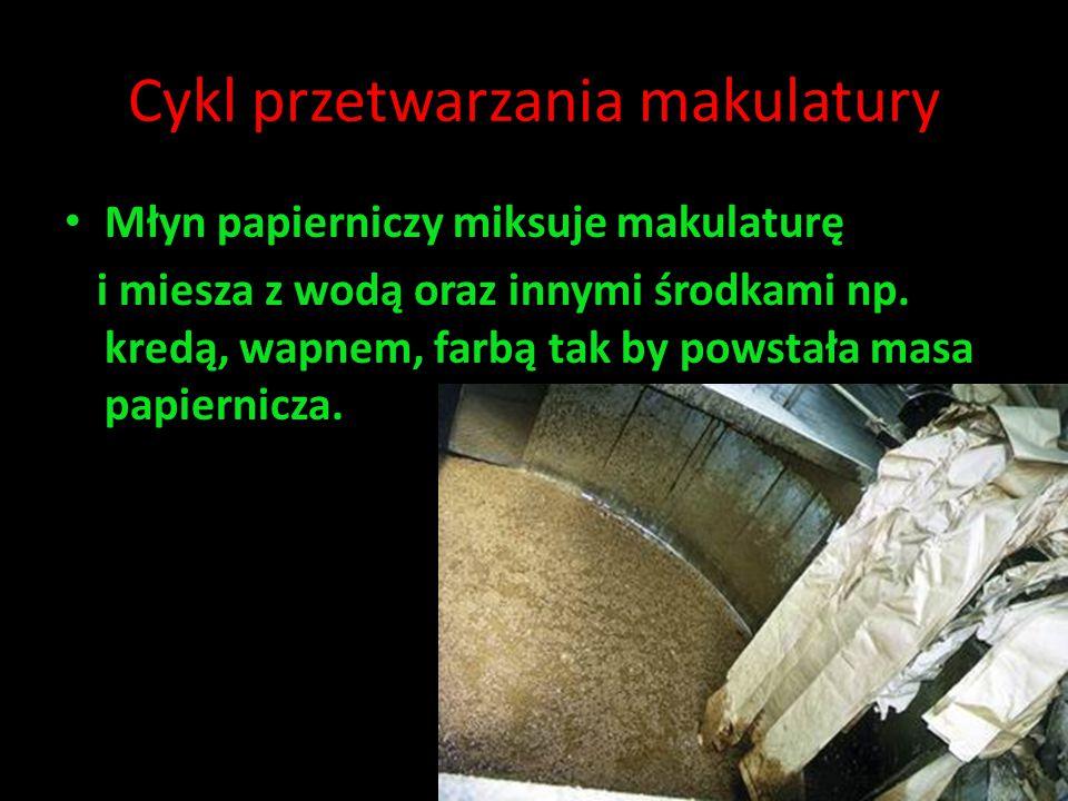 Cykl przetwarzania makulatury Młyn papierniczy miksuje makulaturę i miesza z wodą oraz innymi środkami np. kredą, wapnem, farbą tak by powstała masa p