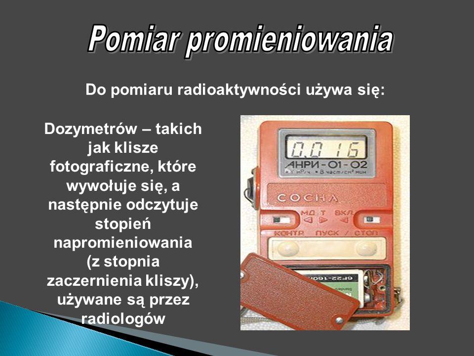 Dozymetrów – takich jak klisze fotograficzne, które wywołuje się, a następnie odczytuje stopień napromieniowania (z stopnia zaczernienia kliszy), używane są przez radiologów Do pomiaru radioaktywności używa się: