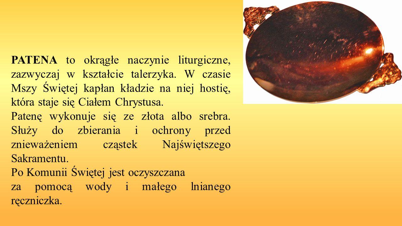 PATENA to okrągłe naczynie liturgiczne, zazwyczaj w kształcie talerzyka. W czasie Mszy Świętej kapłan kładzie na niej hostię, która staje się Ciałem C