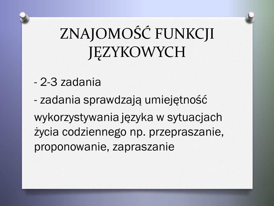 ZNAJOMOŚĆ FUNKCJI JĘZYKOWYCH - 2-3 zadania - zadania sprawdzają umiejętność wykorzystywania języka w sytuacjach życia codziennego np.