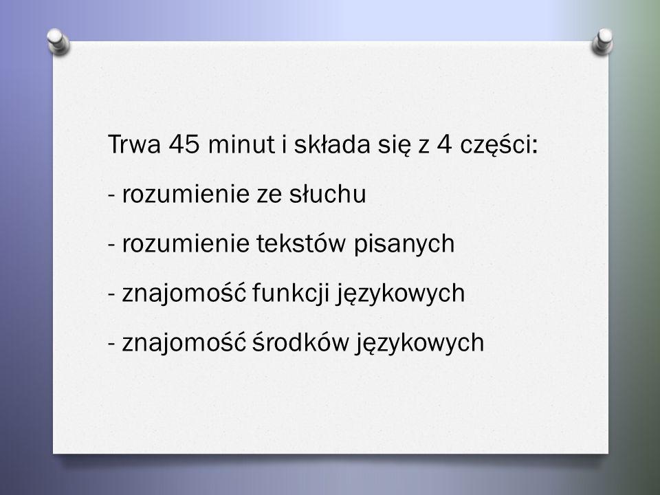 Trwa 45 minut i składa się z 4 części: - rozumienie ze słuchu - rozumienie tekstów pisanych - znajomość funkcji językowych - znajomość środków językowych