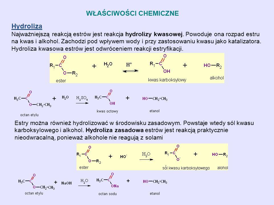 WŁAŚCIWOŚCI CHEMICZNE Hydroliza Najważniejszą reakcją estrów jest reakcja hydrolizy kwasowej. Powoduje ona rozpad estru na kwas i alkohol. Zachodzi po