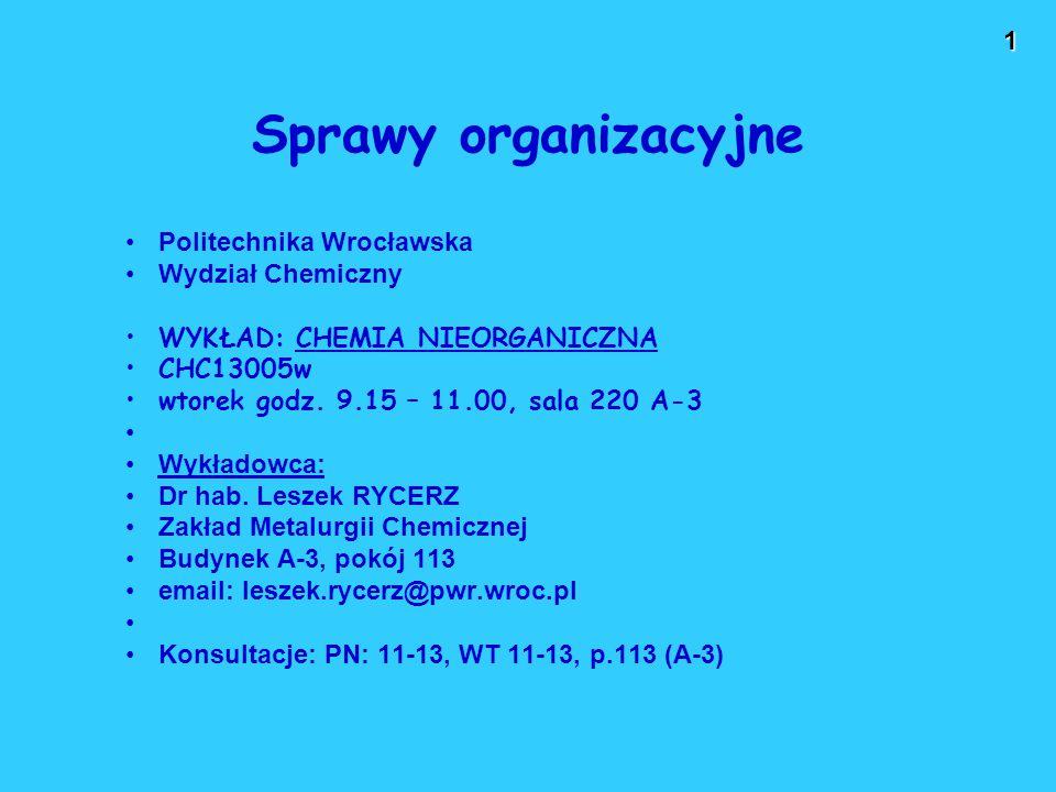 1 Sprawy organizacyjne Politechnika Wrocławska Wydział Chemiczny WYKŁAD: CHEMIA NIEORGANICZNA CHC13005w wtorek godz.