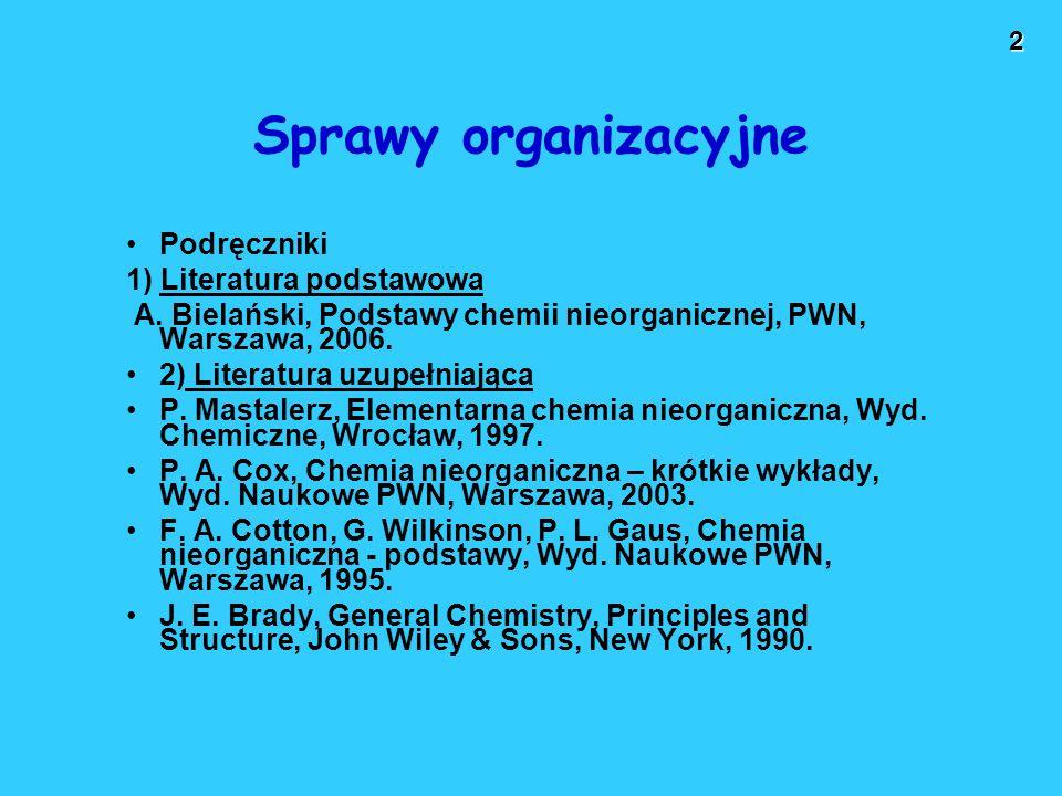 2 Sprawy organizacyjne Podręczniki 1) Literatura podstawowa A. Bielański, Podstawy chemii nieorganicznej, PWN, Warszawa, 2006. 2) Literatura uzupełnia