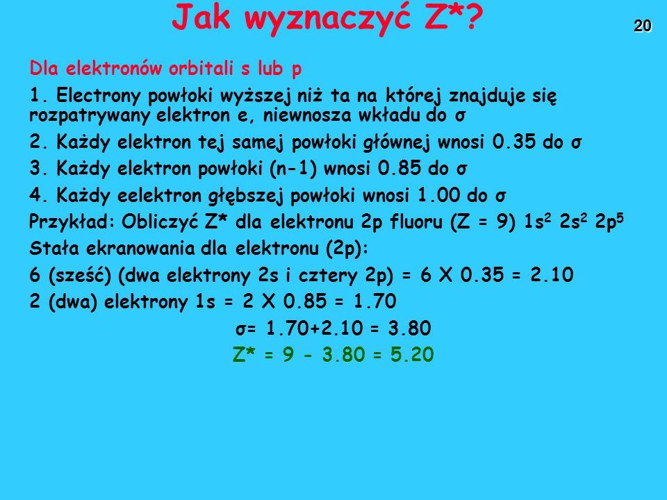 20 Jak wyznaczyć Z*? Dla elektronów orbitali s lub p 1. Electrony powłoki wyższej niż ta na której znajduje się rozpatrywany elektron e, niewnosza wkł