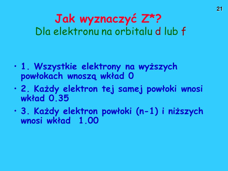 21 Jak wyznaczyć Z*? Dla elektronu na orbitalu d lub f 1. Wszystkie elektrony na wyższych powłokach wnoszą wkład 0 2. Każdy elektron tej samej powłoki