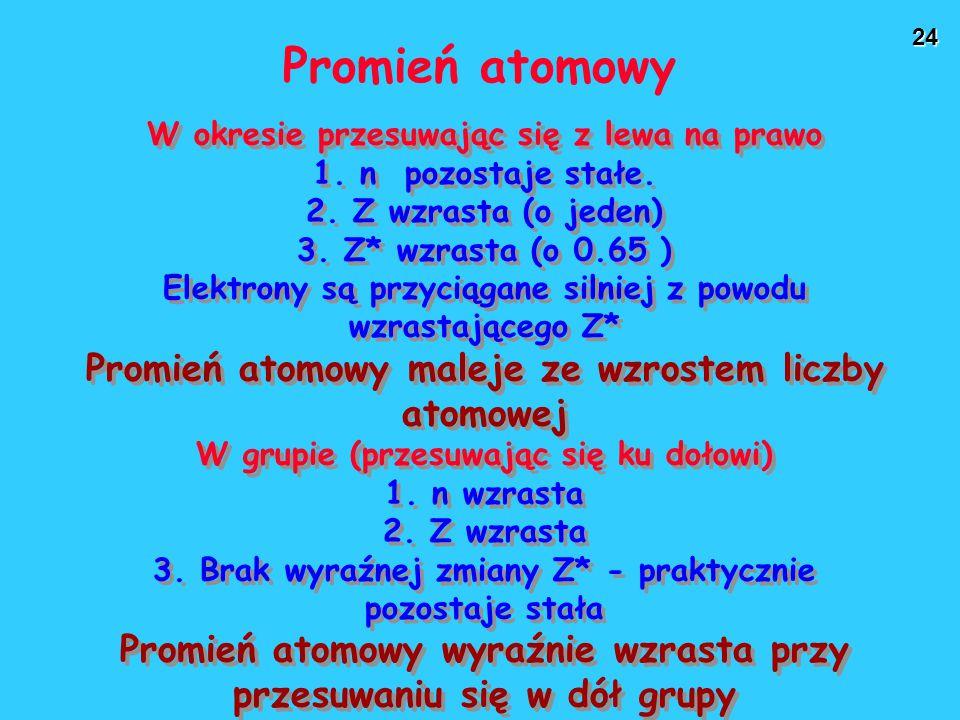 24 Promień atomowy W okresie przesuwając się z lewa na prawo 1. n pozostaje stałe. 2. Z wzrasta (o jeden) 3. Z* wzrasta (o 0.65 ) Elektrony są przycią