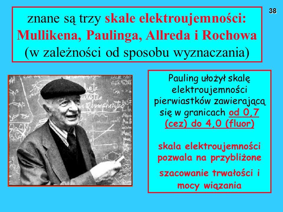 38 znane są trzy skale elektroujemności: Mullikena, Paulinga, Allreda i Rochowa (w zależności od sposobu wyznaczania) Pauling ułożył skalę elektroujem