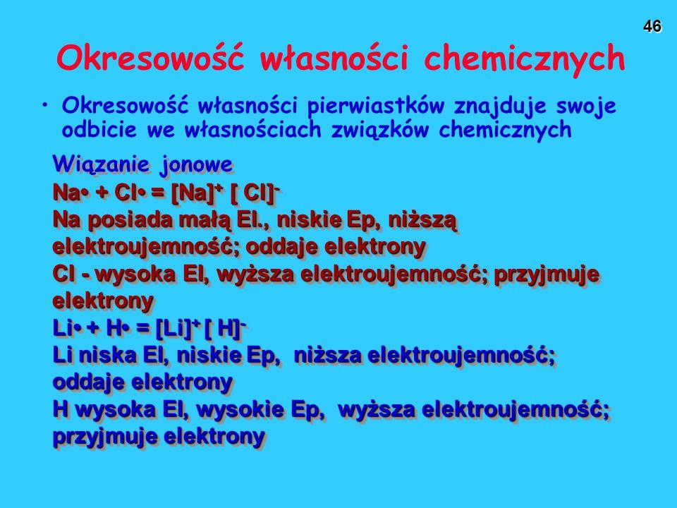 46 Okresowość własności chemicznych Okresowość własności pierwiastków znajduje swoje odbicie we własnościach związków chemicznych Wiązanie jonowe Na + Cl = [Na] + [ Cl] - Na posiada małą EI., niskie Ep, niższą elektroujemność; oddaje elektrony Cl - wysoka EI, wyższa elektroujemność; przyjmuje elektrony Li + H = [Li] + [ H] - Li niska EI, niskie Ep, niższa elektroujemność; oddaje elektrony H wysoka EI, wysokie Ep, wyższa elektroujemność; przyjmuje elektrony Wiązanie jonowe Na + Cl = [Na] + [ Cl] - Na posiada małą EI., niskie Ep, niższą elektroujemność; oddaje elektrony Cl - wysoka EI, wyższa elektroujemność; przyjmuje elektrony Li + H = [Li] + [ H] - Li niska EI, niskie Ep, niższa elektroujemność; oddaje elektrony H wysoka EI, wysokie Ep, wyższa elektroujemność; przyjmuje elektrony