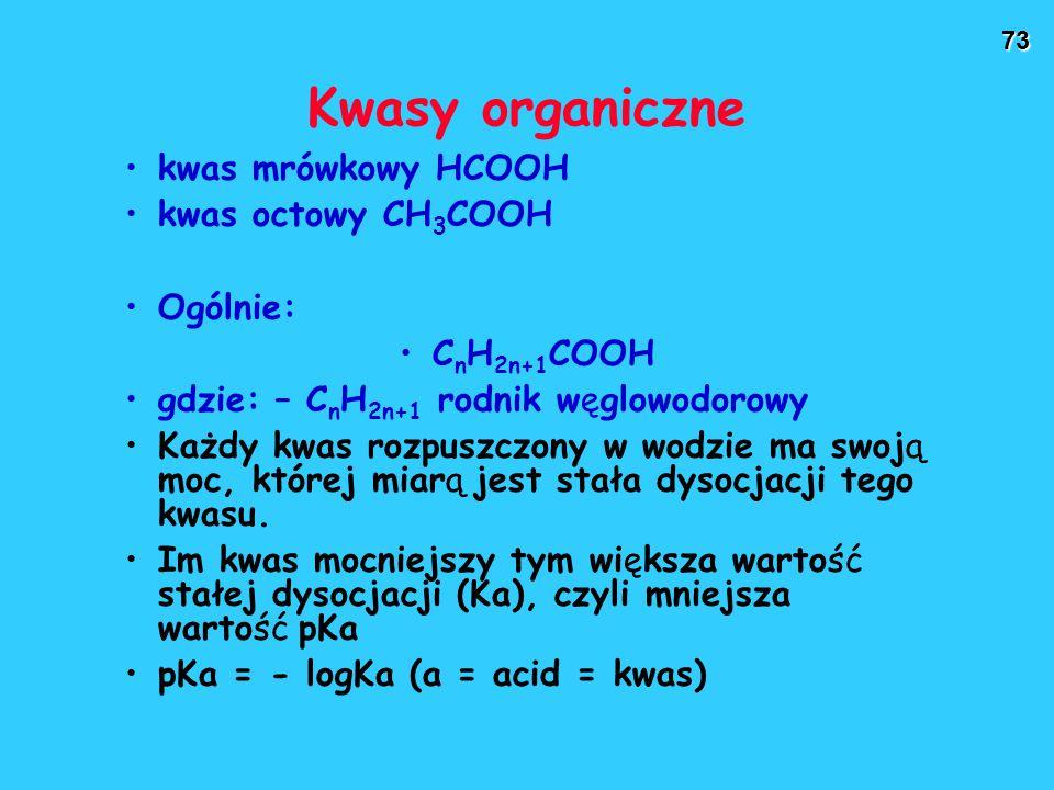 73 Kwasy organiczne kwas mrówkowy HCOOH kwas octowy CH 3 COOH Ogólnie: C n H 2n+1 COOH gdzie: – C n H 2n+1 rodnik węglowodorowy Każdy kwas rozpuszczony w wodzie ma swoją moc, której miarą jest stała dysocjacji tego kwasu.