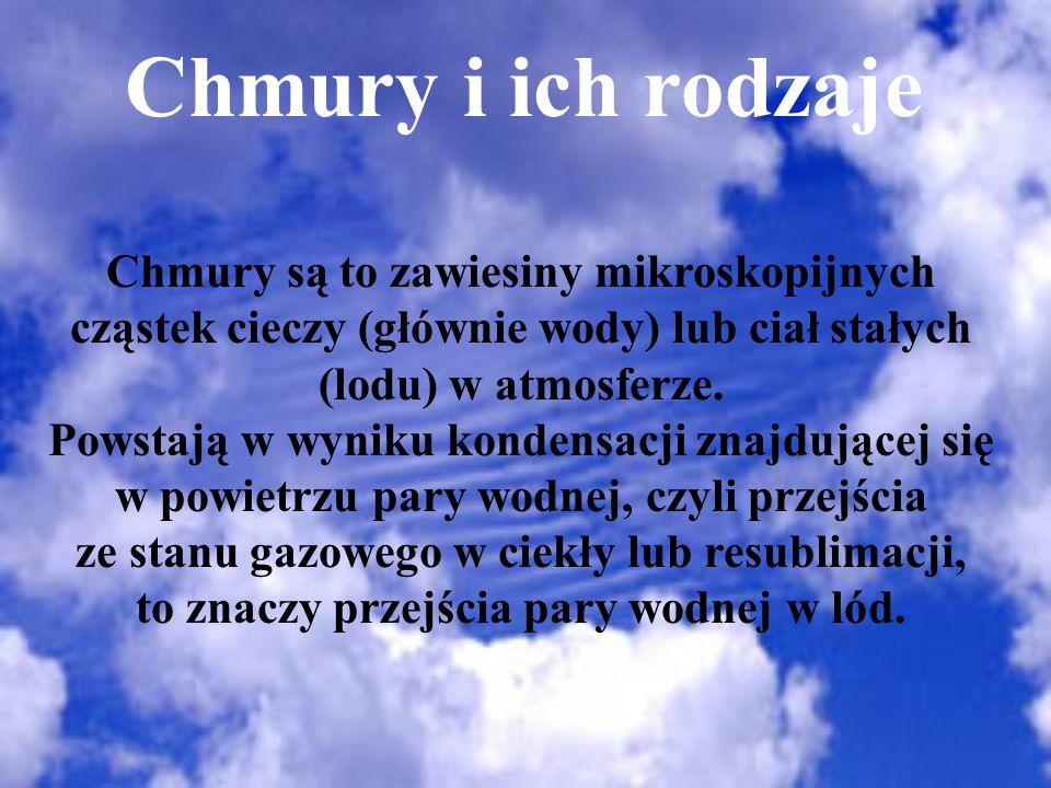 Rodzaje chmur Chmury wysokie Cirrus Cirrocumulus Cirrostratus Pierzaste Kłębiasto-pierzaste Warstwowo-pierzaste Chmury średnie Altocumulus Altostratus Średnio kłębiaste Średnio warstwowe Chmury niskie Stratocumulus Stratus Nimbostratus Kłębiasto-warstwowe Niskie warstwowe Warstwowo-deszczowe Chmury pionowe Cumulus Cumulonimbus Kłębiaste Kłębiaste deszczowe