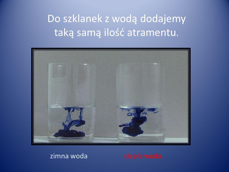 Do szklanek z wodą dodajemy taką samą ilość atramentu. zimna wodaciepła woda