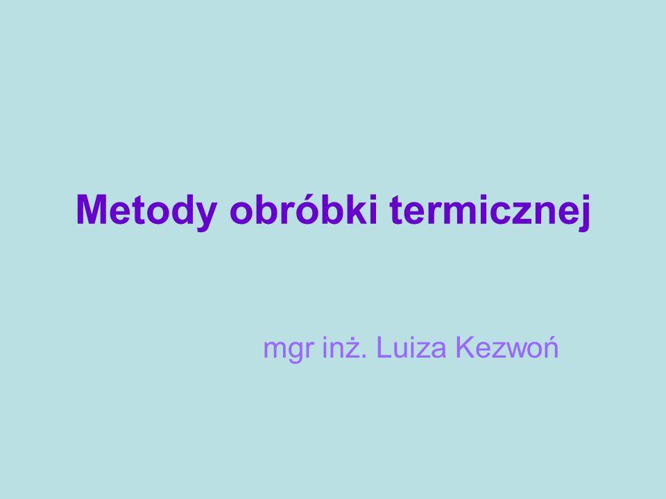 Metody obróbki termicznej mgr inż. Luiza Kezwoń