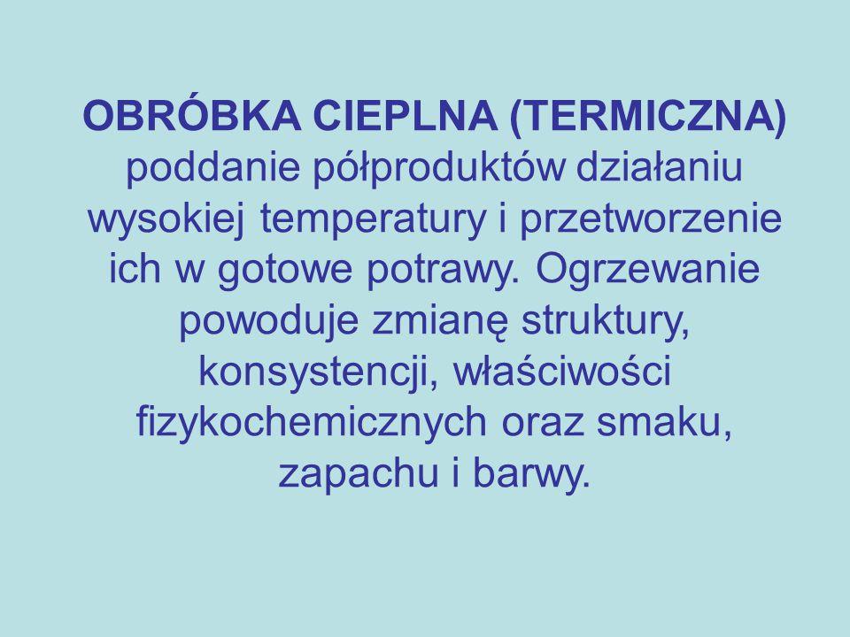 OBRÓBKA CIEPLNA (TERMICZNA) poddanie półproduktów działaniu wysokiej temperatury i przetworzenie ich w gotowe potrawy. Ogrzewanie powoduje zmianę stru