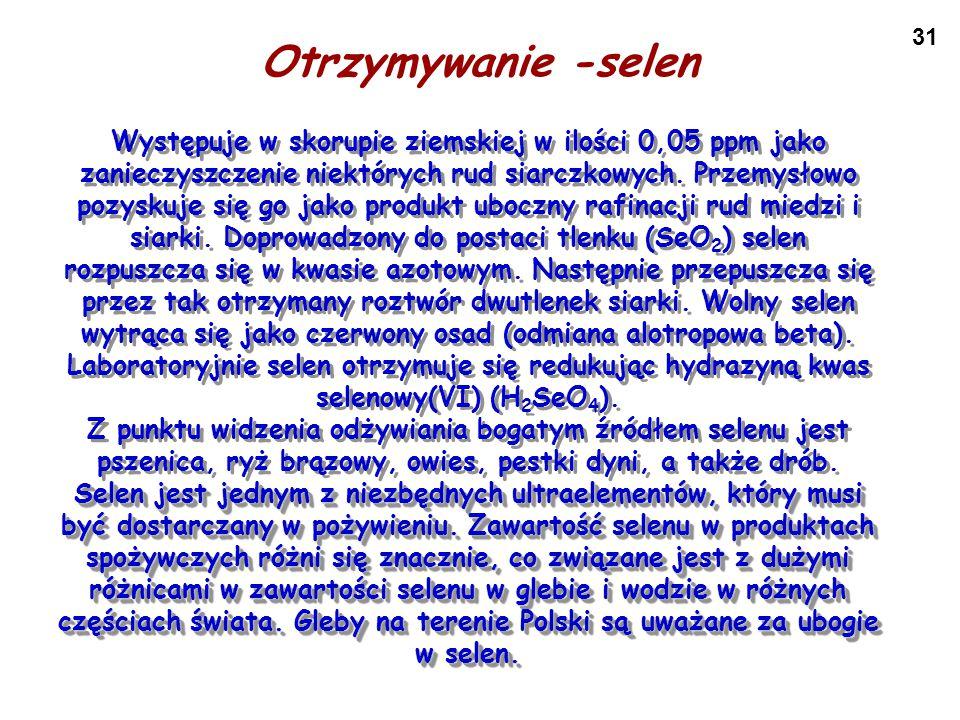 31 Otrzymywanie -selen S S S S Występuje w skorupie ziemskiej w ilości 0,05 ppm jako zanieczyszczenie niektórych rud siarczkowych. Przemysłowo pozysku