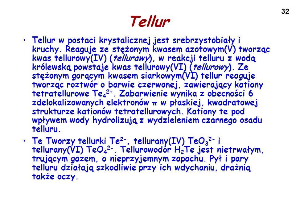 32 Tellur Tellur w postaci krystalicznej jest srebrzystobiały i kruchy. Reaguje ze stężonym kwasem azotowym(V) tworząc kwas tellurowy(IV) (tellurawy),