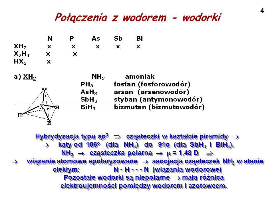 4 Połączenia z wodorem - wodorki Hybrydyzacja typu sp 3  cząsteczki w kształcie piramidy   kąty od 106 o (dla NH 3 ) do 91o (dla SbH 3 i BiH 3 ). N