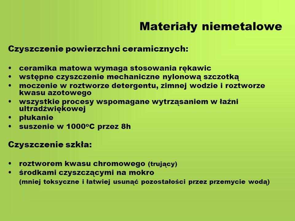 Materiały niemetalowe Czyszczenie powierzchni ceramicznych: ceramika matowa wymaga stosowania rękawic wstępne czyszczenie mechaniczne nylonową szczotką moczenie w roztworze detergentu, zimnej wodzie i roztworze kwasu azotowego wszystkie procesy wspomagane wytrząsaniem w łaźni ultradźwiękowej płukanie suszenie w 1000 o C przez 8h Czyszczenie szkła: roztworem kwasu chromowego (trujący) środkami czyszczącymi na mokro (mniej toksyczne i łatwiej usunąć pozostałości przez przemycie wodą)