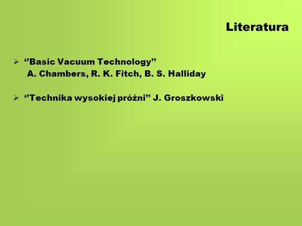 Literatura   ''Basic Vacuum Technology'' A. Chambers, R.