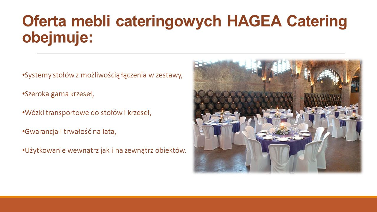 Oferta mebli cateringowych HAGEA Catering obejmuje: Systemy stołów z możliwością łączenia w zestawy, Szeroka gama krzeseł, Wózki transportowe do stołów i krzeseł, Gwarancja i trwałość na lata, Użytkowanie wewnątrz jak i na zewnątrz obiektów.
