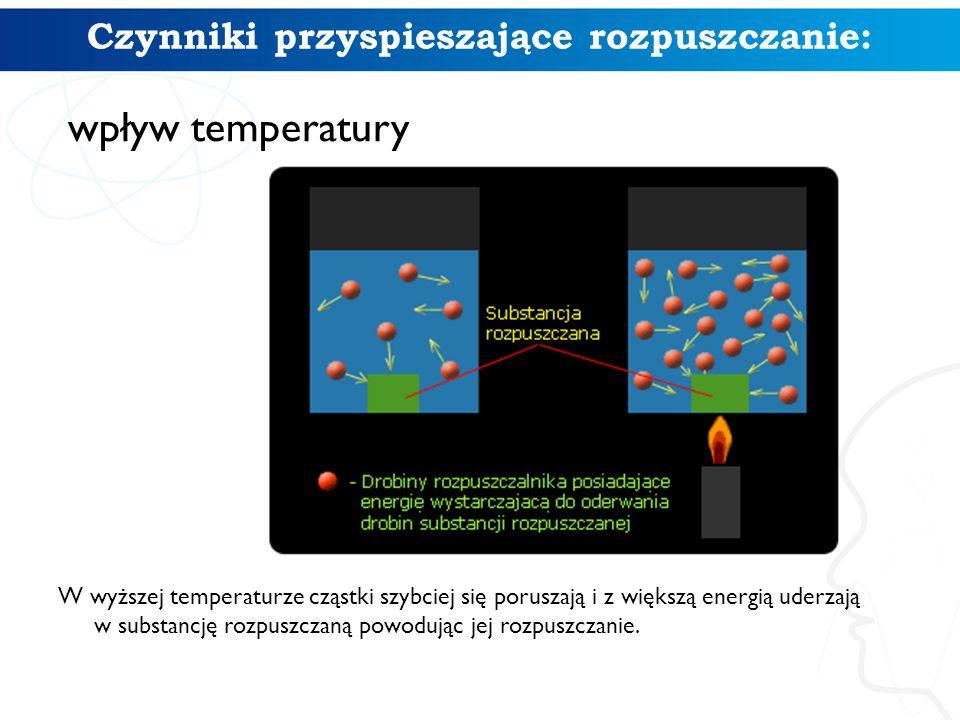 Czynniki przyspieszające rozpuszczanie: wpływ temperatury W wyższej temperaturze cząstki szybciej się poruszają i z większą energią uderzają w substan