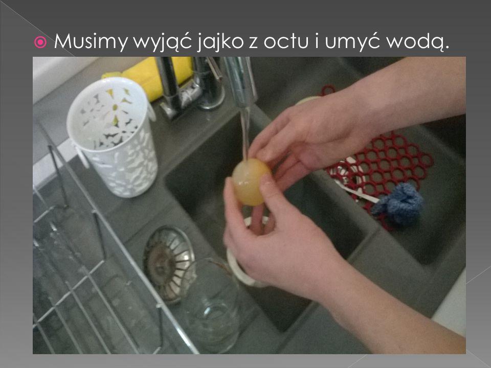 Musimy wyjąć jajko z octu i umyć wodą.