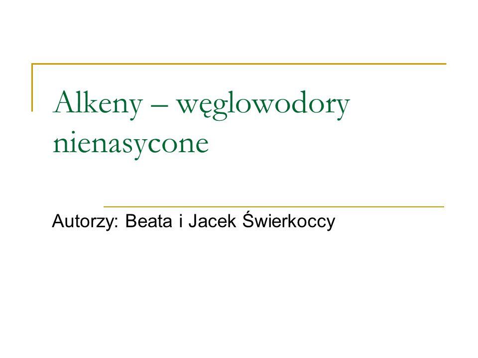 Alkeny – węglowodory nienasycone Autorzy: Beata i Jacek Świerkoccy