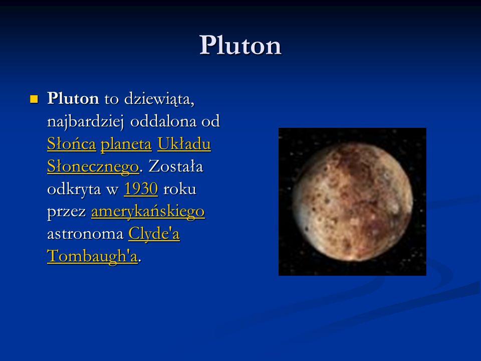 Pluton Pluton to dziewiąta, najbardziej oddalona od Słońca planeta Układu Słonecznego. Została odkryta w 1930 roku przez amerykańskiego astronoma Clyd