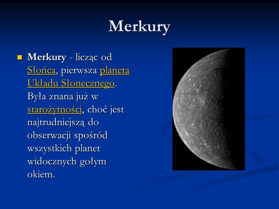 Merkury Merkury - licząc od Słońca, pierwsza planeta Układu Słonecznego. Była znana już w starożytności, choć jest najtrudniejszą do obserwacji spośró