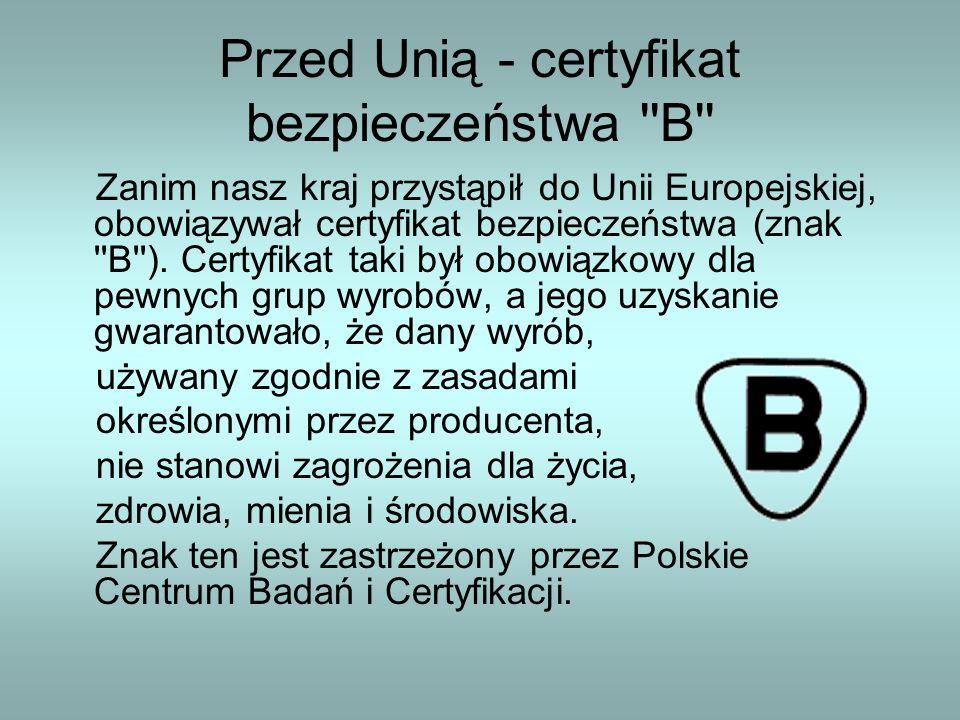 Przed Unią - certyfikat bezpieczeństwa ''B'' Zanim nasz kraj przystąpił do Unii Europejskiej, obowiązywał certyfikat bezpieczeństwa (znak ''B''). Cert